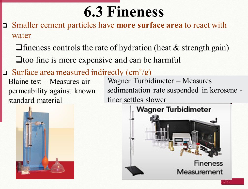 6.3 Fineness Smaller cement particles have more surface area to react with water. fineness controls the rate of hydration (heat & strength gain)