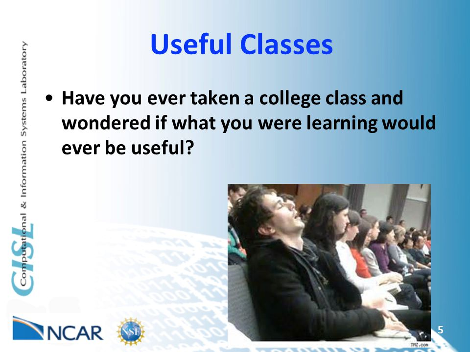 Useful Classes Have you ever taken a college class and wondered if what you were learning would ever be useful
