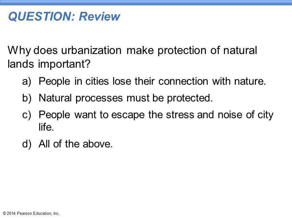 QUESTION: Review Why does urbanization make protection of natural lands important People in cities lose their connection with nature.