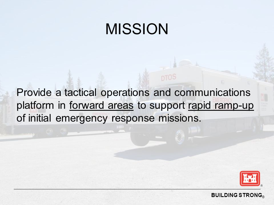MISSION Provide a tactical operations and communications platform in forward areas to support rapid ramp-up of initial emergency response missions.
