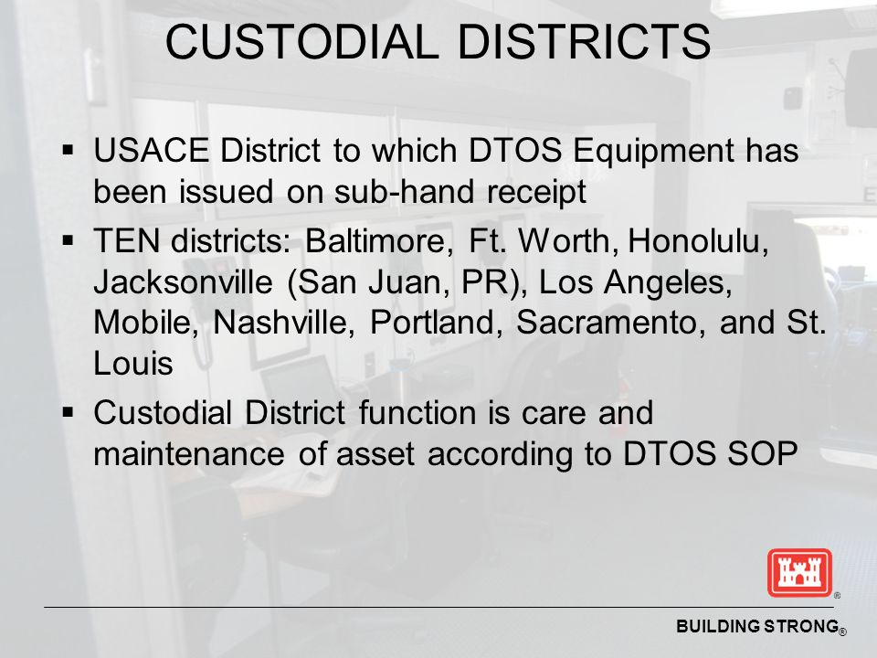CUSTODIAL DISTRICTS USACE District to which DTOS Equipment has been issued on sub-hand receipt.