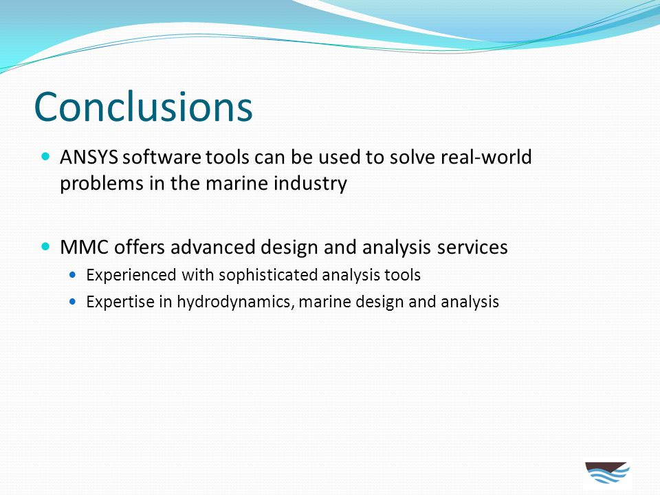 Conclusions ANSYS software tools can be used to solve real-world problems in the marine industry. MMC offers advanced design and analysis services.