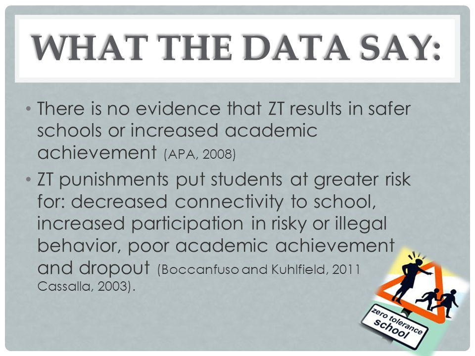 WHAT THE DATA SAY: There is no evidence that ZT results in safer schools or increased academic achievement (APA, 2008)