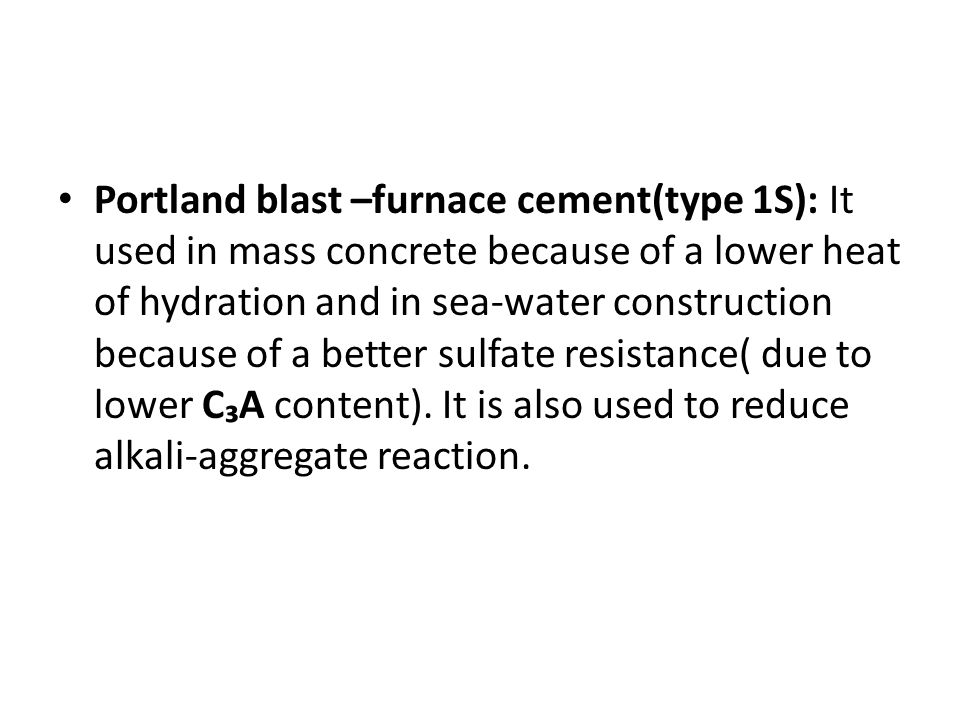 Portland blast –furnace cement(type 1S): It used in mass concrete because of a lower heat of hydration and in sea-water construction because of a better sulfate resistance( due to lower C₃A content).