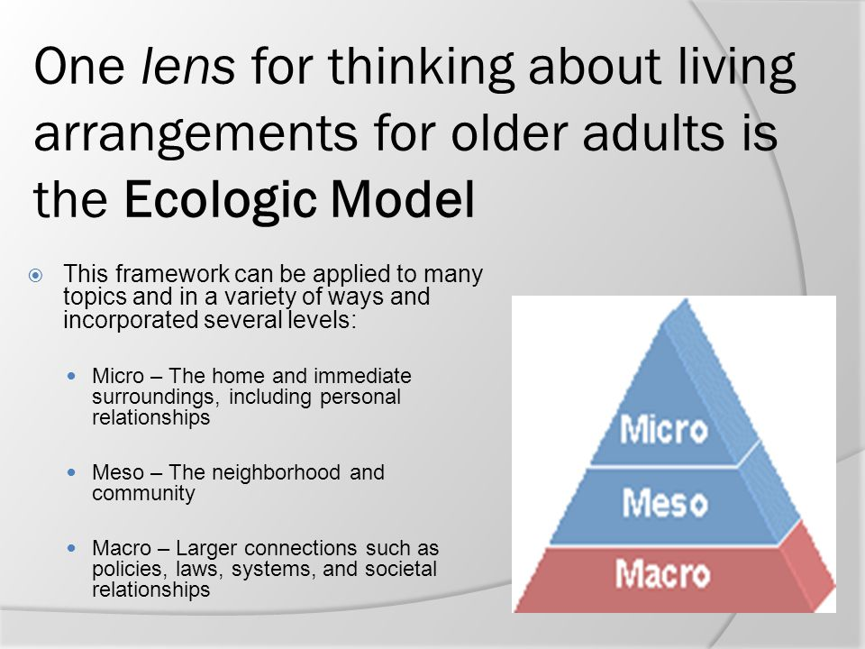 One lens for thinking about living arrangements for older adults is the Ecologic Model