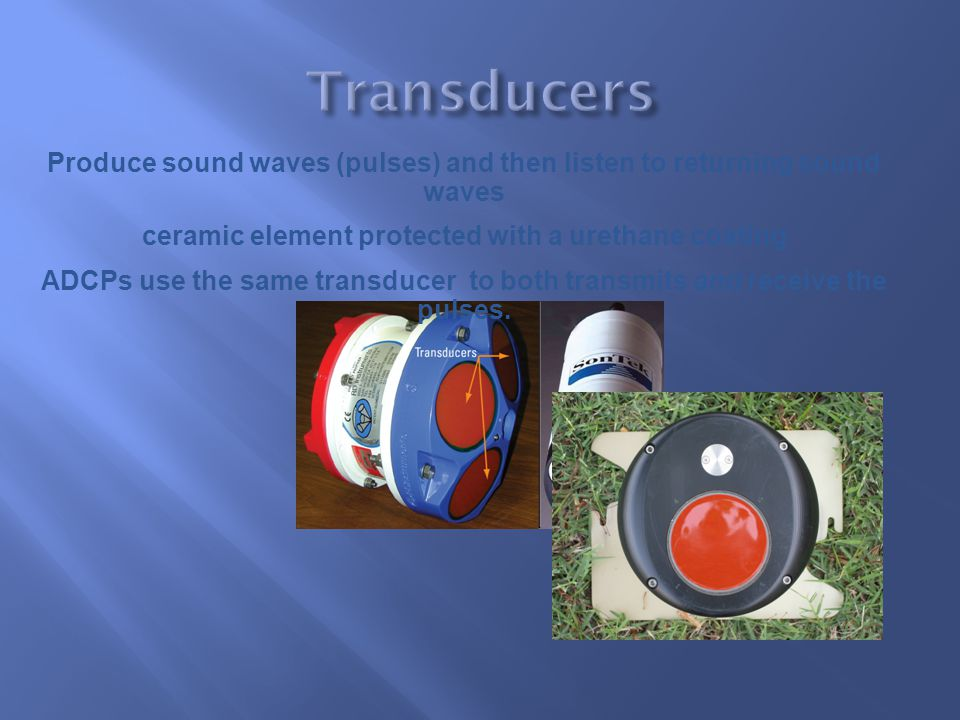 Transducers Produce sound waves (pulses) and then listen to returning sound waves. ceramic element protected with a urethane coating.