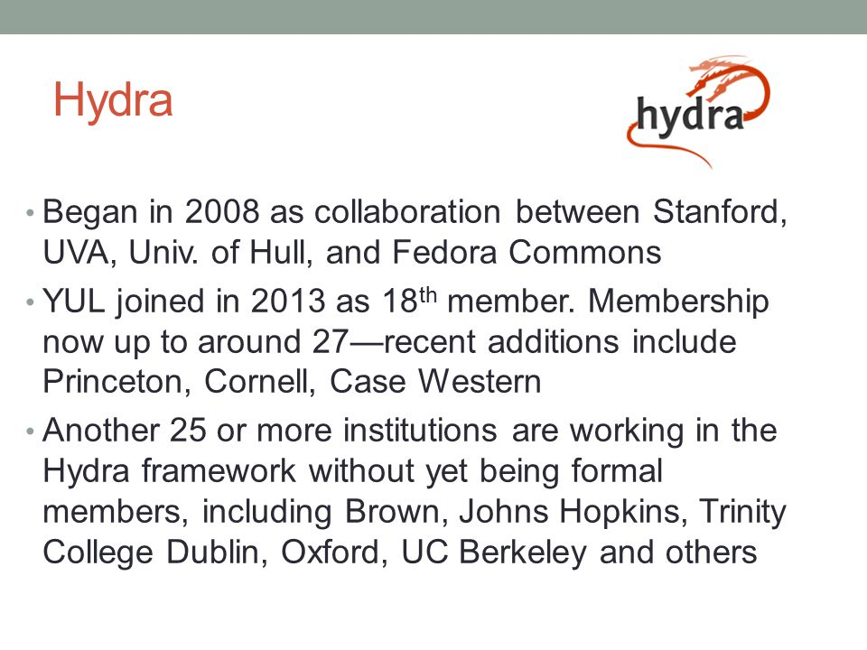 Hydra Began in 2008 as collaboration between Stanford, UVA, Univ. of Hull, and Fedora Commons.