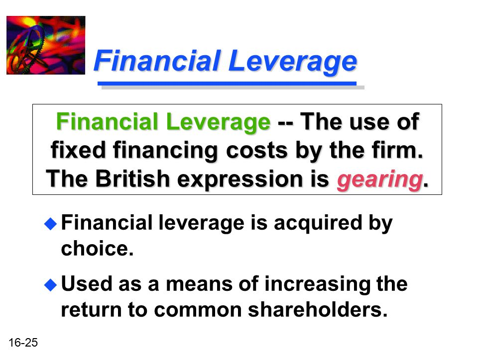 Financial Leverage Financial Leverage -- The use of fixed financing costs by the firm. The British expression is gearing.
