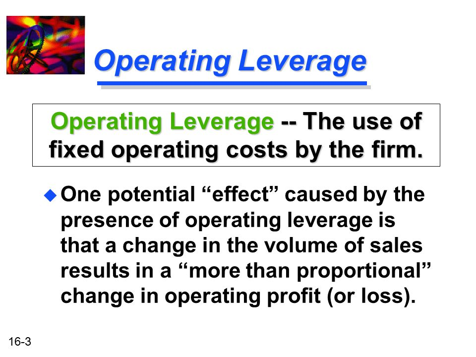 Operating Leverage -- The use of fixed operating costs by the firm.