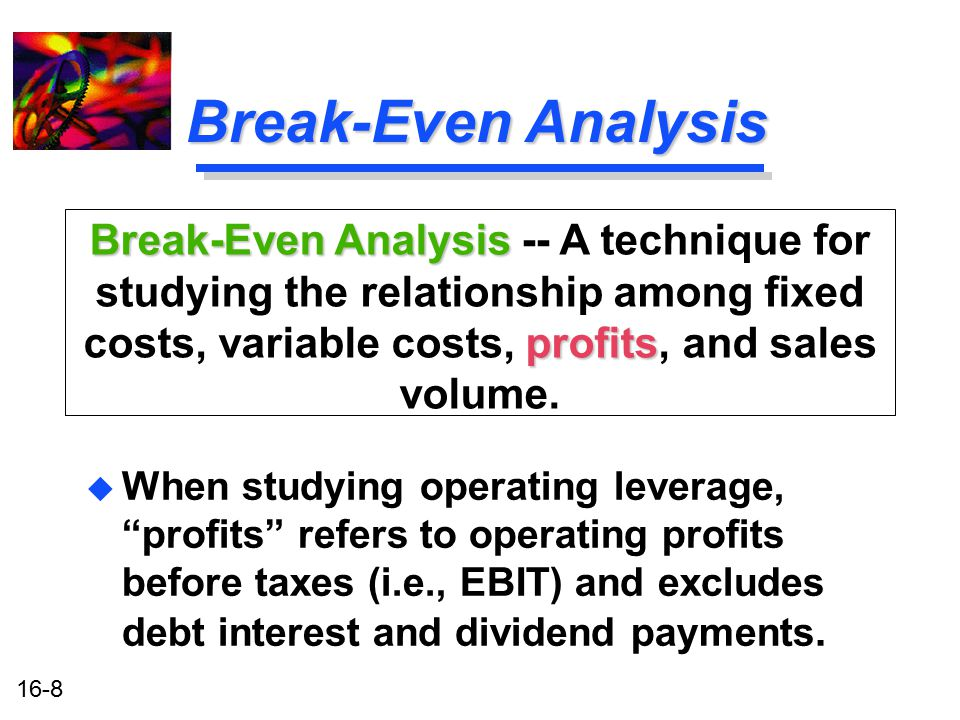Break-Even Analysis Break-Even Analysis -- A technique for studying the relationship among fixed costs, variable costs, profits, and sales volume.