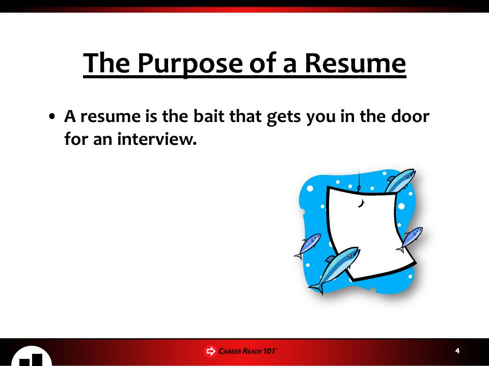 The Purpose of a Resume A resume is the bait that gets you in the door for an interview. 4
