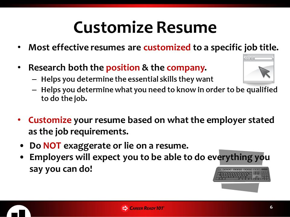 Customize Resume Most effective resumes are customized to a specific job title. Research both the position & the company.