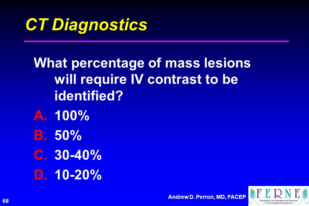 CT Diagnostics What percentage of mass lesions will require IV contrast to be identified 100% 50%