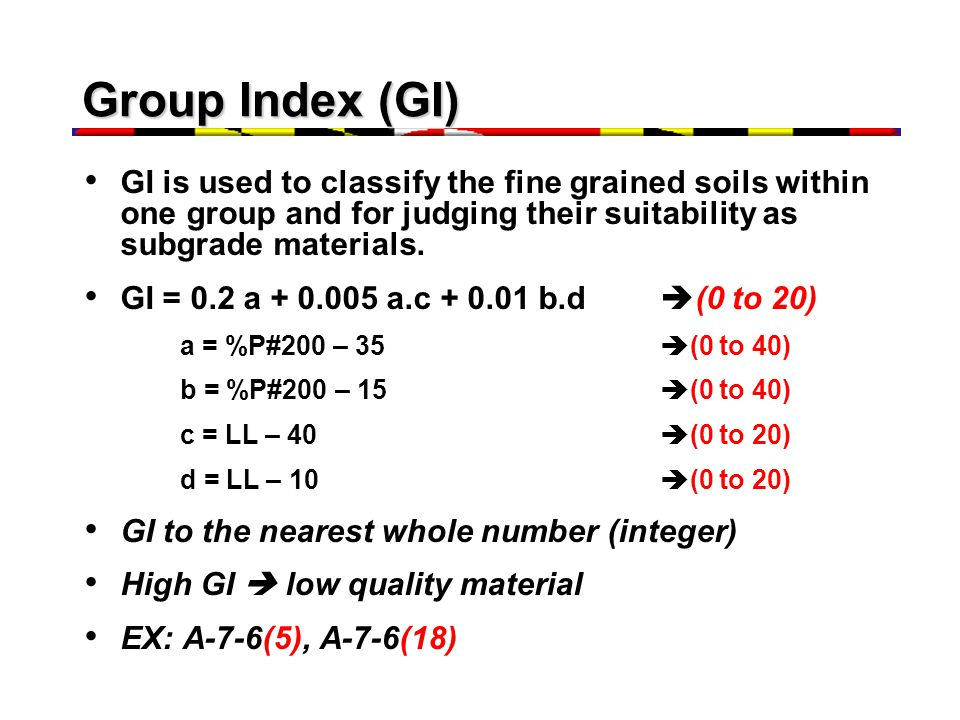 Group Index (GI) GI is used to classify the fine grained soils within one group and for judging their suitability as subgrade materials.