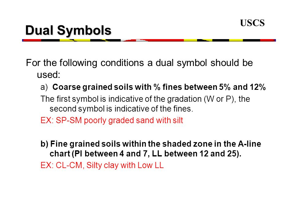 USCS Dual Symbols. For the following conditions a dual symbol should be used: a) Coarse grained soils with % fines between 5% and 12%