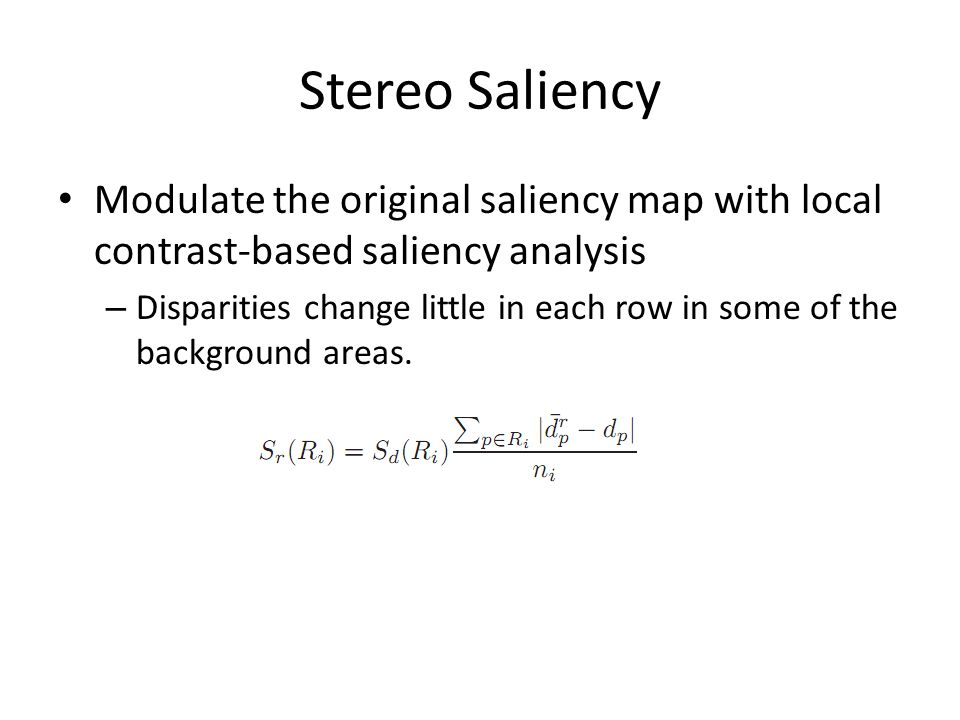 Stereo Saliency Modulate the original saliency map with local contrast-based saliency analysis.