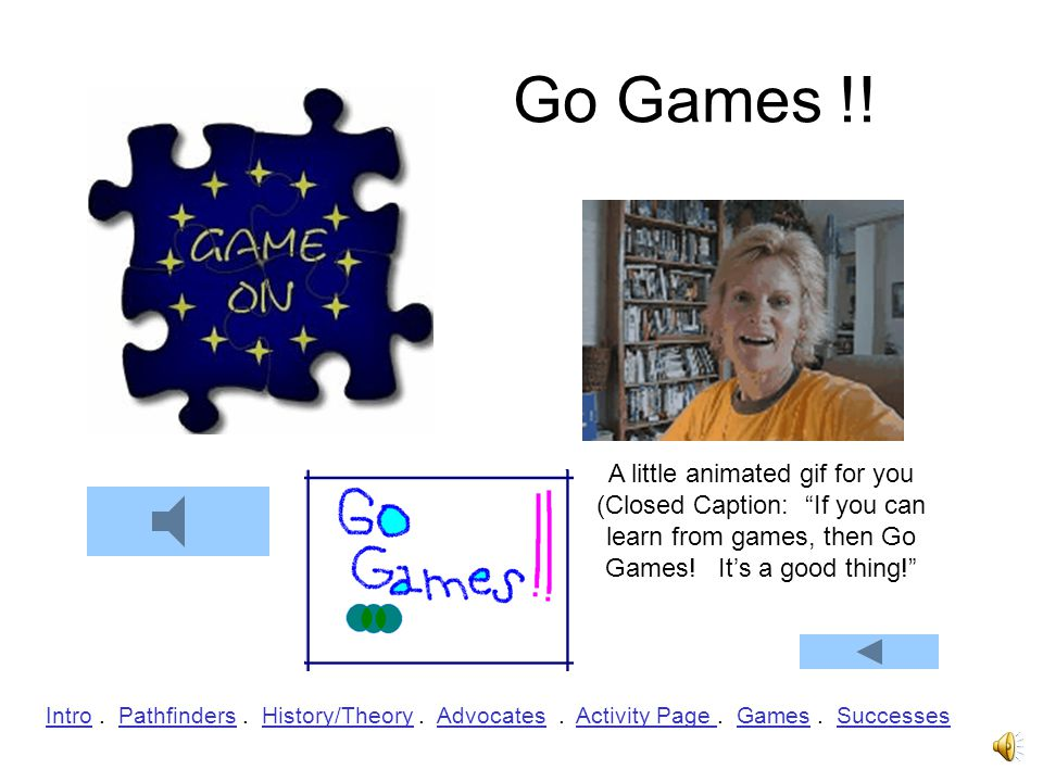 Go Games !! A little animated gif for you (Closed Caption: If you can learn from games, then Go Games! It's a good thing!