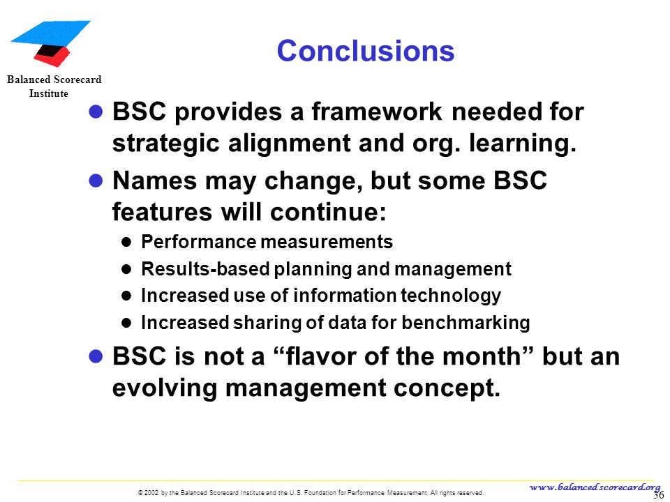 Conclusions BSC provides a framework needed for strategic alignment and org. learning. Names may change, but some BSC features will continue: