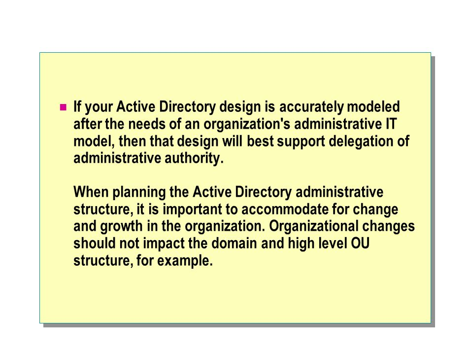If your Active Directory design is accurately modeled after the needs of an organization s administrative IT model, then that design will best support delegation of administrative authority.