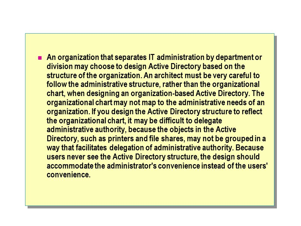 An organization that separates IT administration by department or division may choose to design Active Directory based on the structure of the organization.