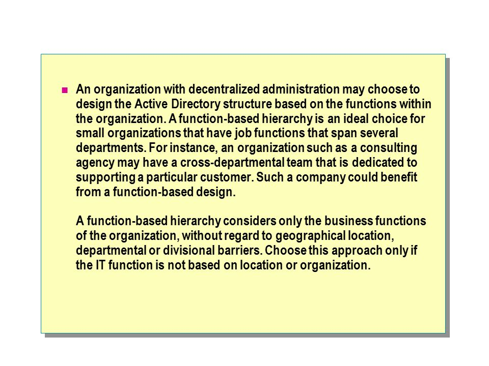 An organization with decentralized administration may choose to design the Active Directory structure based on the functions within the organization.