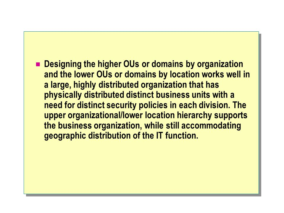 Designing the higher OUs or domains by organization and the lower OUs or domains by location works well in a large, highly distributed organization that has physically distributed distinct business units with a need for distinct security policies in each division.