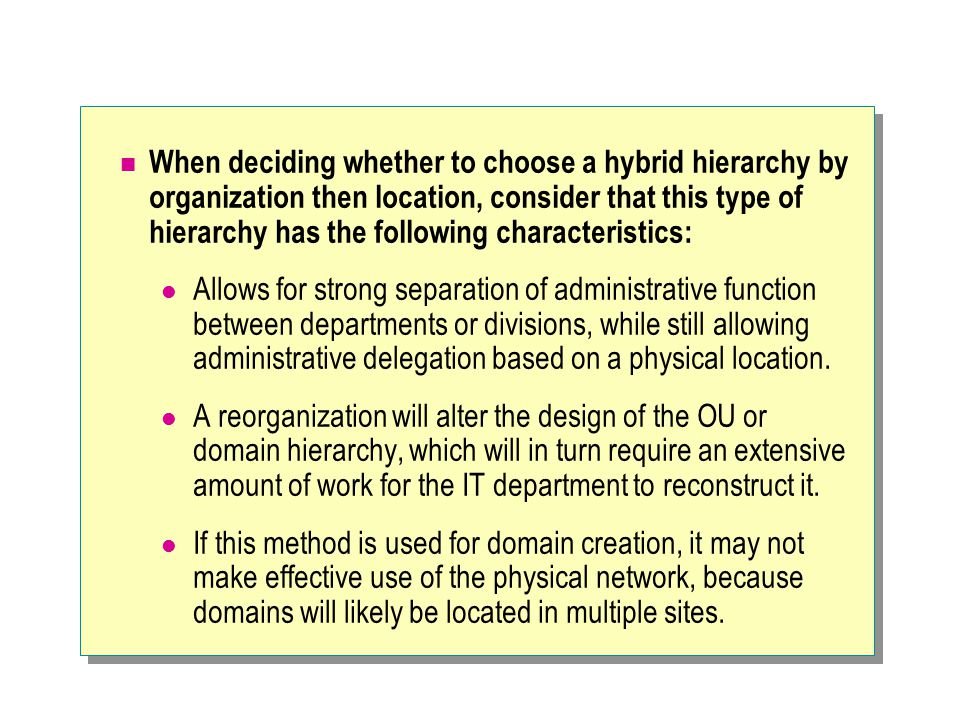 When deciding whether to choose a hybrid hierarchy by organization then location, consider that this type of hierarchy has the following characteristics: