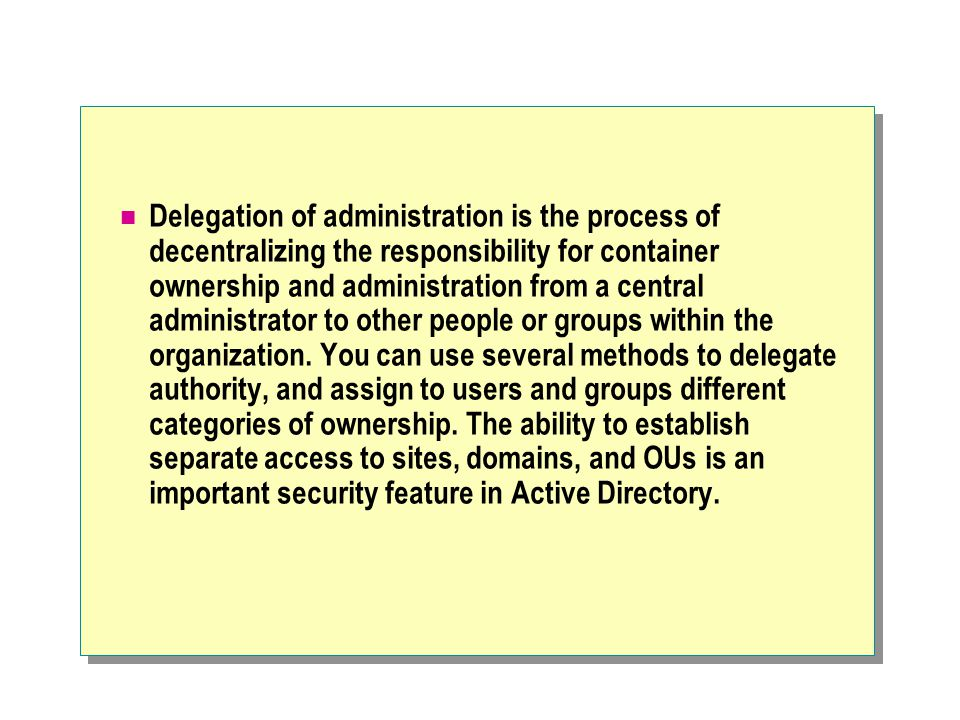 Delegation of administration is the process of decentralizing the responsibility for container ownership and administration from a central administrator to other people or groups within the organization.