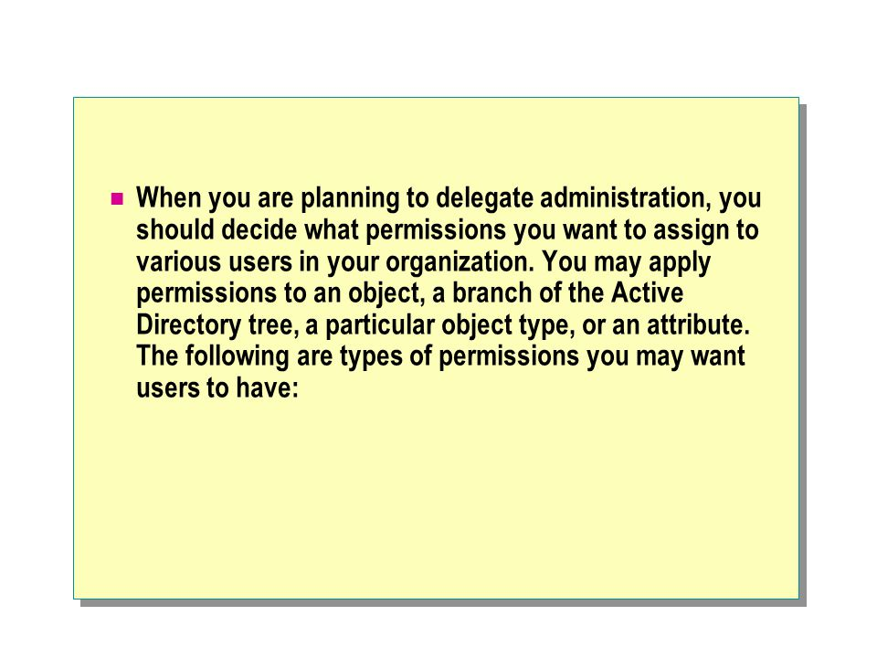 When you are planning to delegate administration, you should decide what permissions you want to assign to various users in your organization.