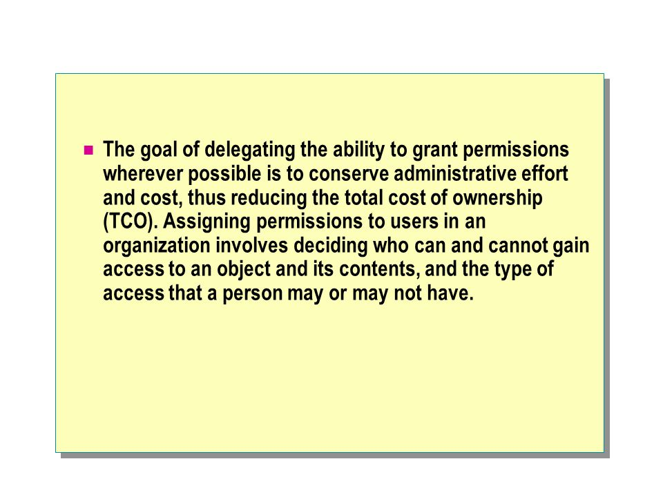 The goal of delegating the ability to grant permissions wherever possible is to conserve administrative effort and cost, thus reducing the total cost of ownership (TCO).