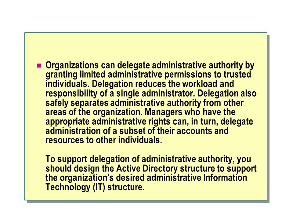 Organizations can delegate administrative authority by granting limited administrative permissions to trusted individuals.