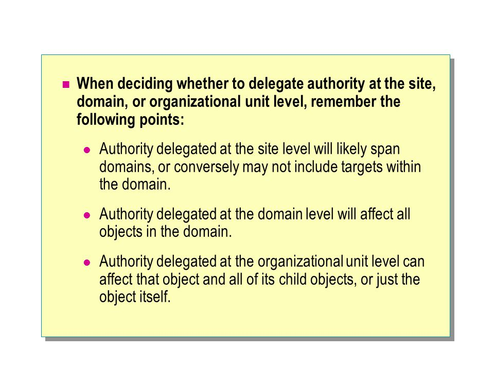 When deciding whether to delegate authority at the site, domain, or organizational unit level, remember the following points: