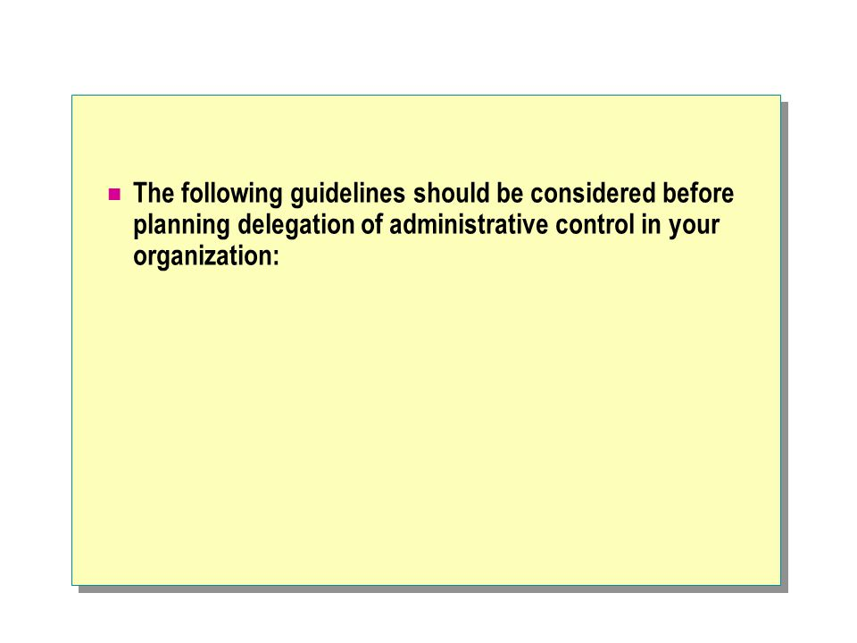The following guidelines should be considered before planning delegation of administrative control in your organization: