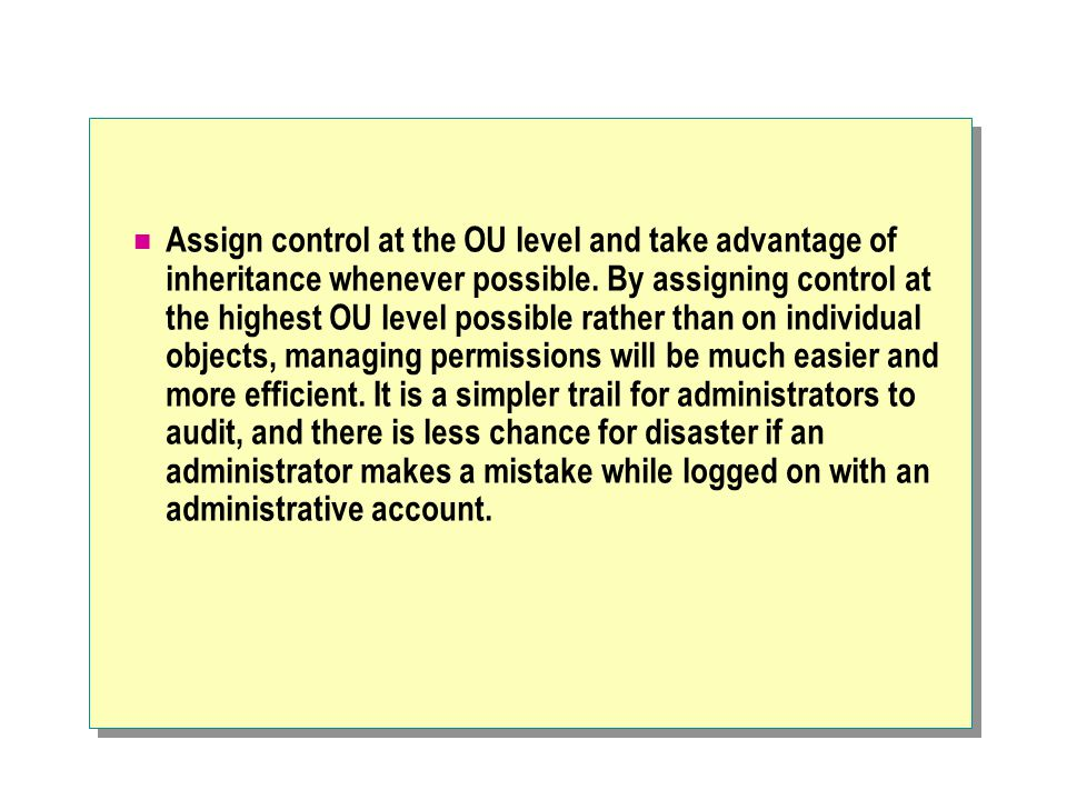 Assign control at the OU level and take advantage of inheritance whenever possible.