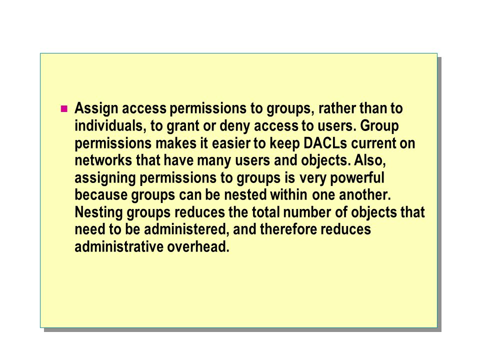 Assign access permissions to groups, rather than to individuals, to grant or deny access to users.