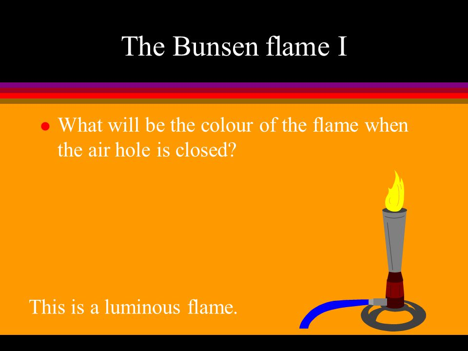 The Bunsen flame I What will be the colour of the flame when the air hole is closed.