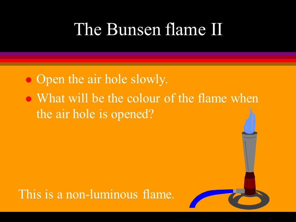 The Bunsen flame II Open the air hole slowly.