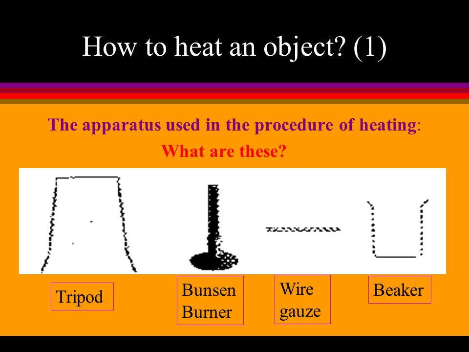 How to heat an object (1) The apparatus used in the procedure of heating: What are these Bunsen Burner.