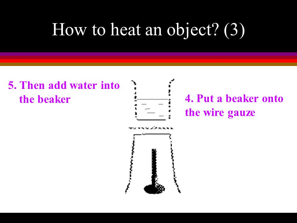 How to heat an object (3) 5. Then add water into the beaker
