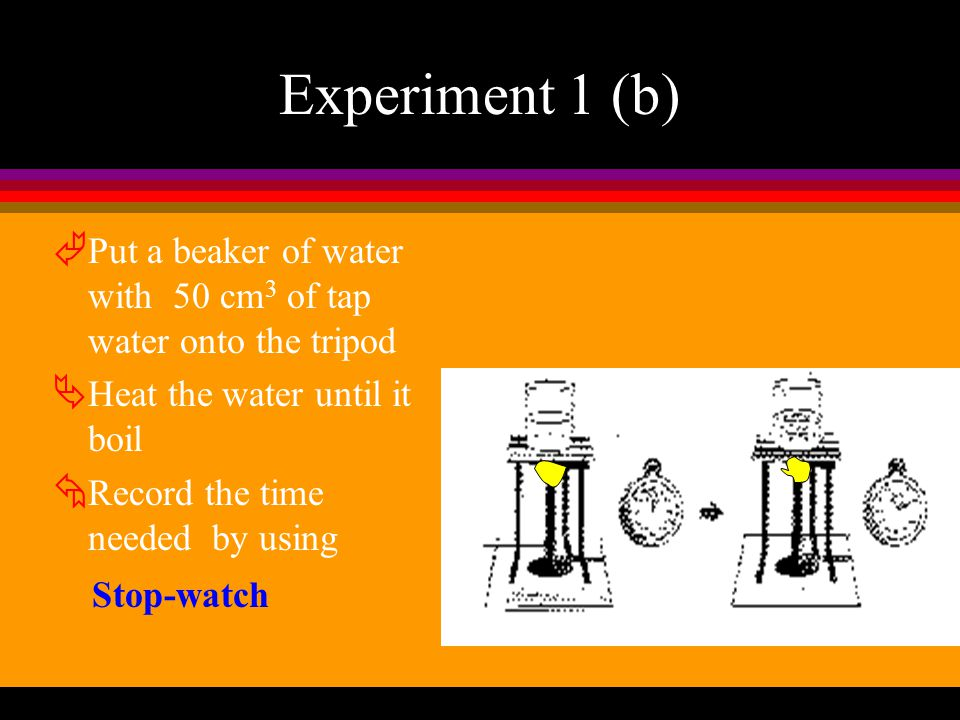 Experiment 1 (b) Put a beaker of water with 50 cm3 of tap water onto the tripod. Heat the water until it boil.