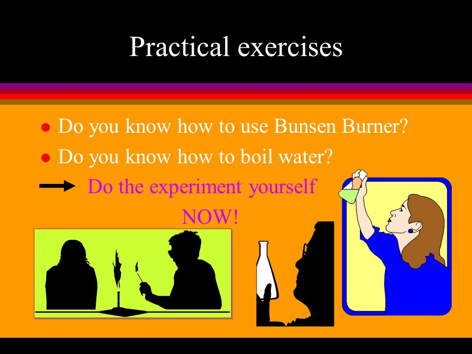 Practical exercises Do you know how to use Bunsen Burner