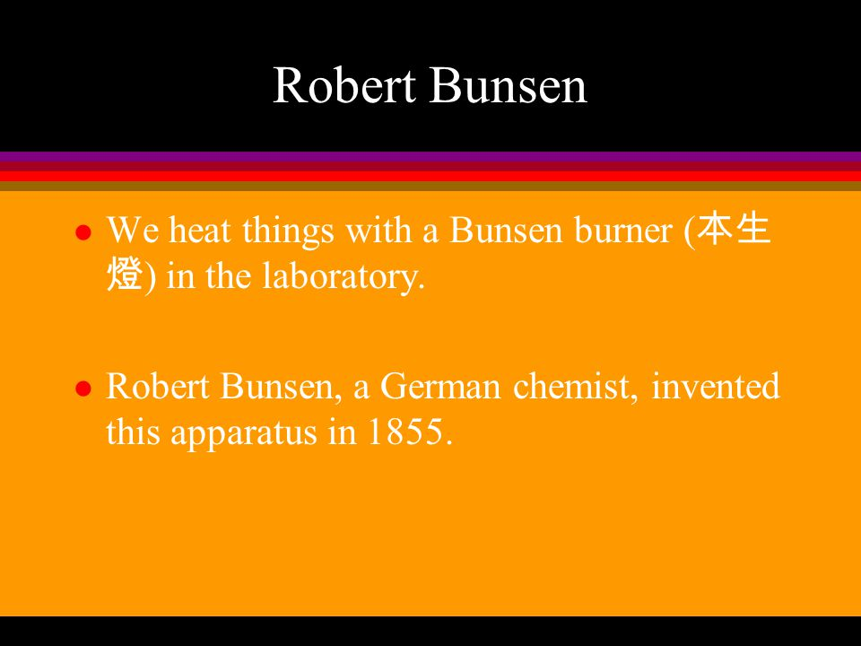Robert Bunsen We heat things with a Bunsen burner (本生燈) in the laboratory.
