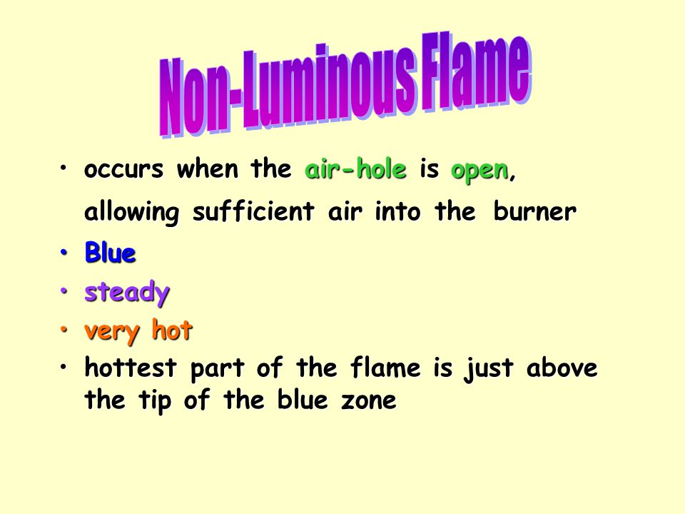 Non-Luminous Flame occurs when the air-hole is open, allowing sufficient air into the burner. Blue.