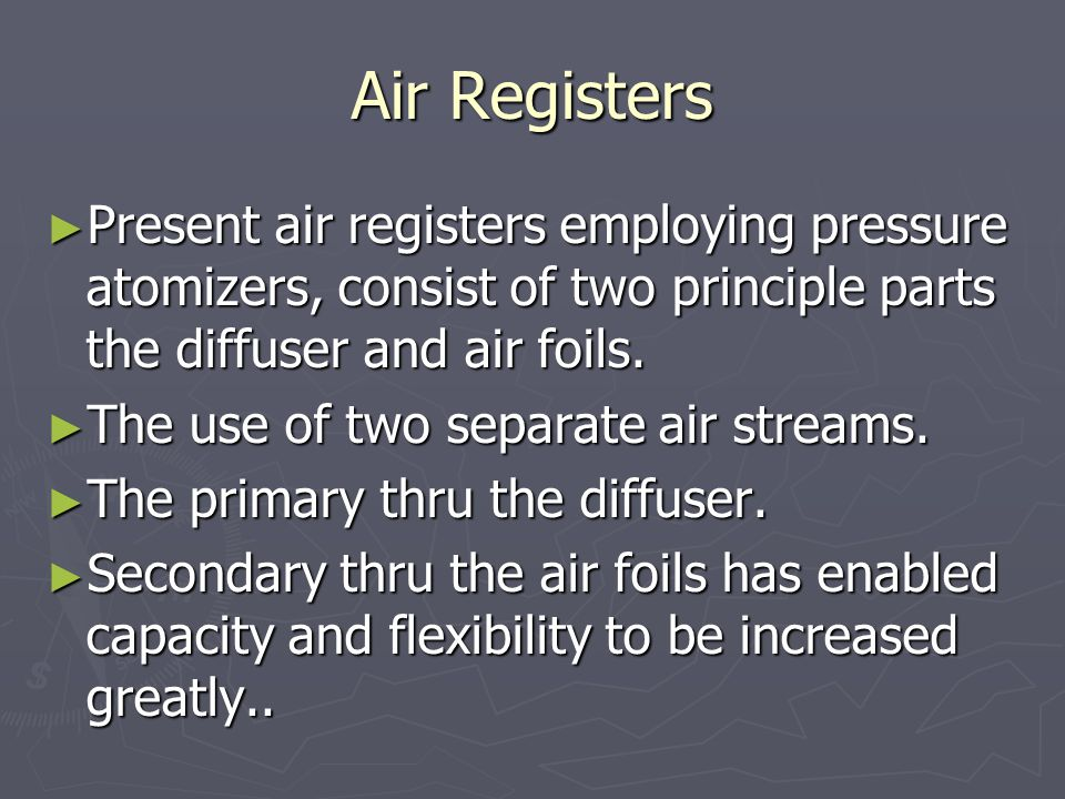 Air Registers Present air registers employing pressure atomizers, consist of two principle parts the diffuser and air foils.