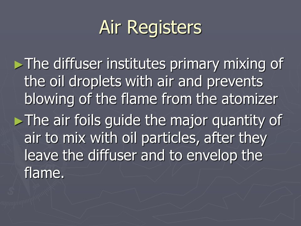 Air Registers The diffuser institutes primary mixing of the oil droplets with air and prevents blowing of the flame from the atomizer.