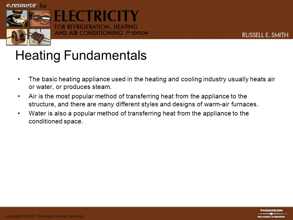 Heating Fundamentals The basic heating appliance used in the heating and cooling industry usually heats air or water, or produces steam.