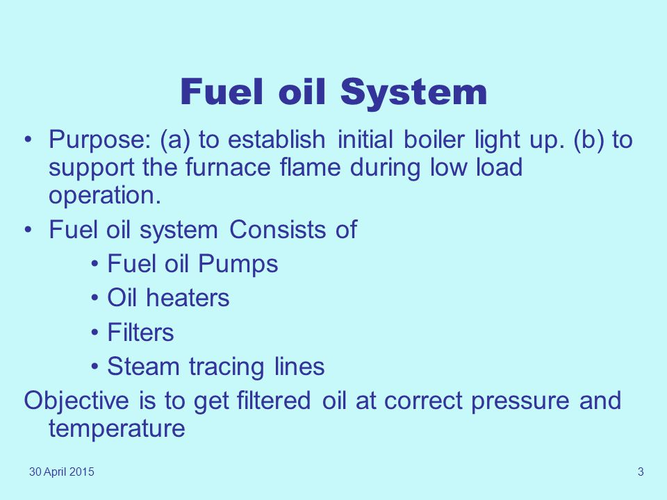 Fuel oil System Purpose: (a) to establish initial boiler light up. (b) to support the furnace flame during low load operation.