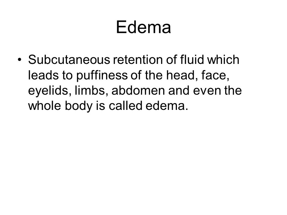Edema Subcutaneous retention of fluid which leads to puffiness of the head, face, eyelids, limbs, abdomen and even the whole body is called edema.