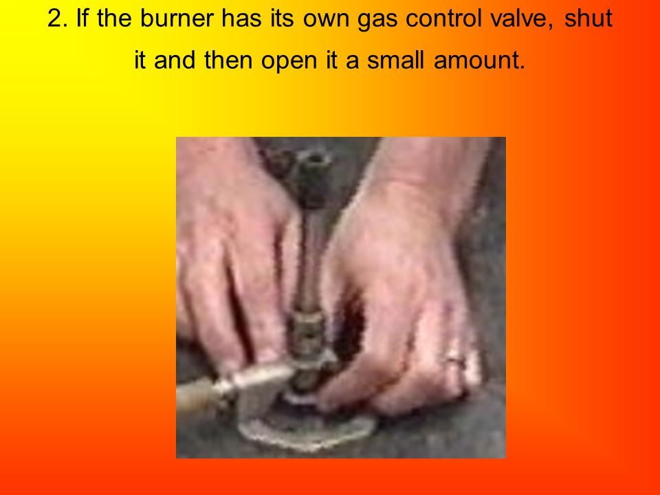 2. If the burner has its own gas control valve, shut it and then open it a small amount.