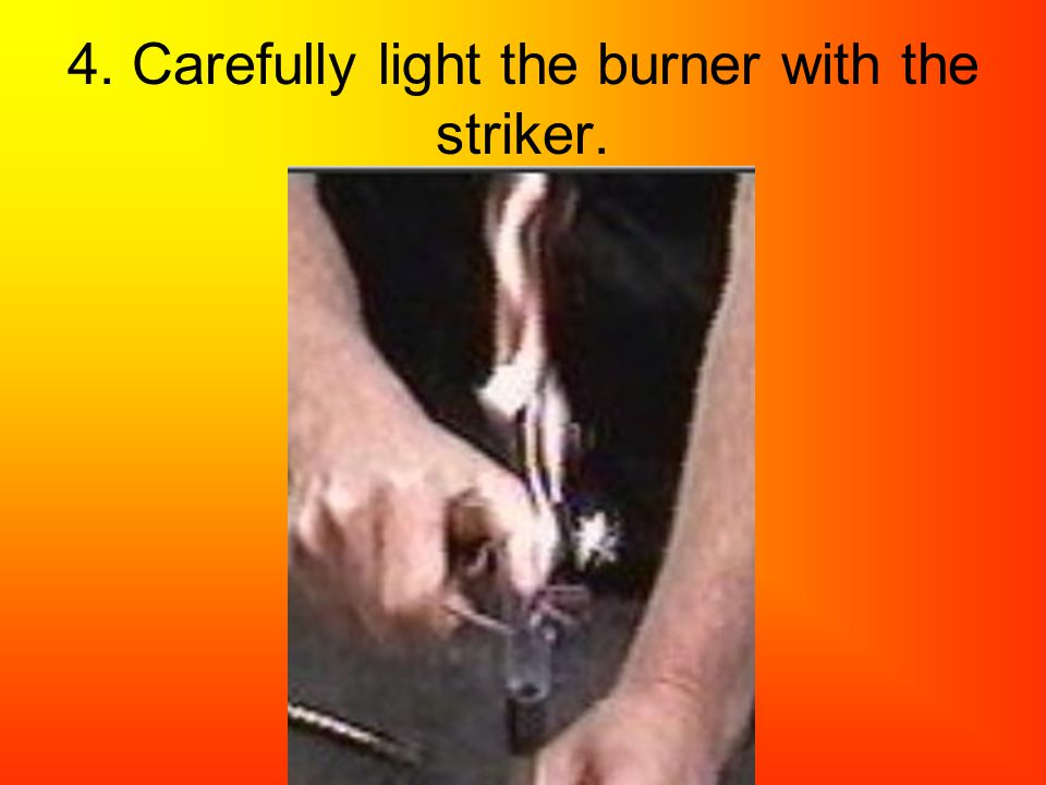 4. Carefully light the burner with the striker.